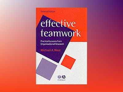 Effective Teamwork: Practical Lessons from Organizational Research, 2nd Edi av Michael A. West