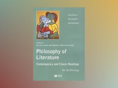 The Philosophy of Literature: Contemporary and Classic Readings - An Anthol av Eileen John