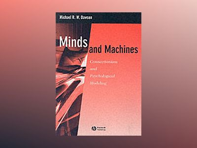 Minds and Machines: Connectionism and Psychological Modeling av Michael R. W. Dawson