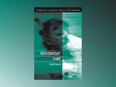 Respiratory Care: Essential Clinical Skills for Nurses av Caia Francis