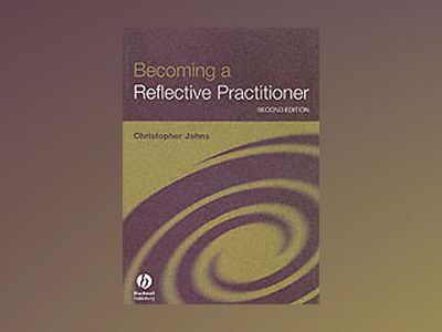 Becoming a Reflective Practitioner: A Reflective and Holistic Approach to C av Christopher Johns