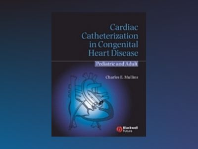Cardiac Catheterization in Congenital Heart Disease: Pediatric and Adult av Charles E. Mullins