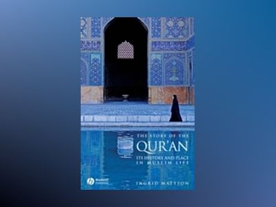 The Story of the Qur'an: Its History and Place in Muslim Life av Ingrid Mattson