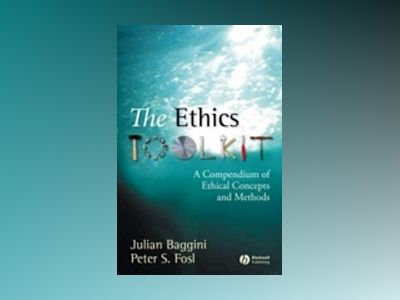 The Ethics Toolkit: A Compendium of Ethical Concepts and Methods av Julian Baggini