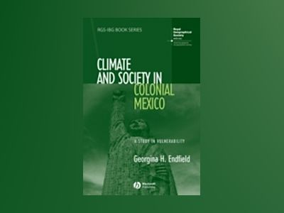 Climate and Society in Colonial Mexico: A Study in Vulnerability av Georgina H. Endfield