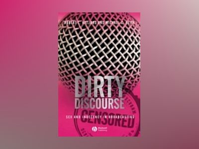 Dirty Discourse: Sex and Indecency in Broadcasting, 2nd Edition av Robert L. Hilliard