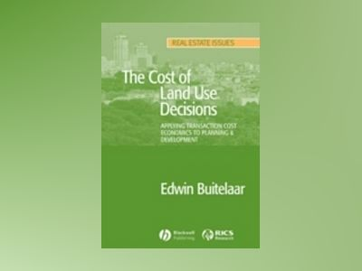 The Cost of Land Use Decisions: Applying Transaction Cost Economics to Plan av Edwin Buitelaar