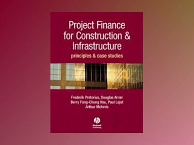 Project Finance for Constructions and Infrastructure: Principles and Case S av Frederik Pretorius