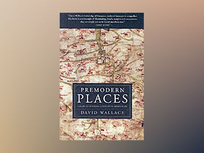 Premodern Places: Calais to Surinam, Chaucer to Aphra Behn av David Wallace