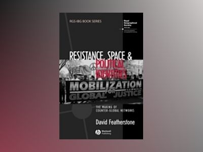 Resistance, Space and Political Identities: The Making of Counter-Global Ne av David Featherstone