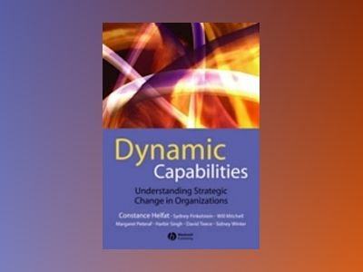 Dynamic Capabilities: Understanding Strategic Change in Organizations av Constance E. Helfat