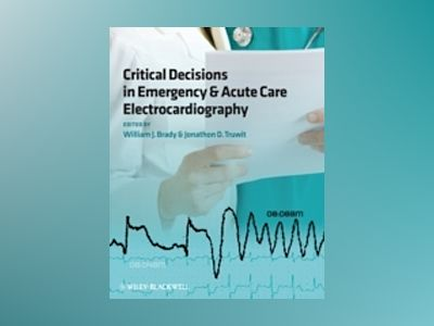 Critical Decisions in Emergency and Acute Care Electrocardiography av William Brady