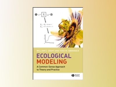 Ecological Modeling: A Common-Sense Approach to Theory and Practice av William E. Grant