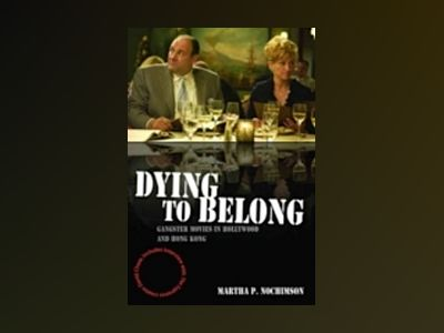 Dying to Belong: Gangster Movies in Hollywood and Hong Kong av Martha P. Nochimson