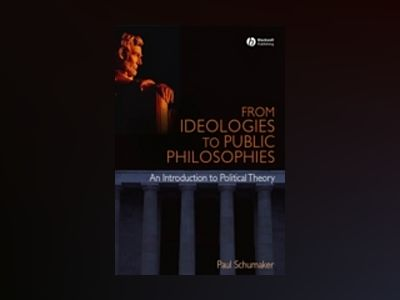 From Ideologies to Public Philosophies: An Introduction to Political Theory av Paul Schumaker