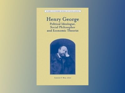 Henry George: Political Ideologue, Social Philosopher and Economic Theorist av Laurence S. Moss