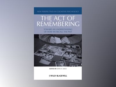 The Act of Remembering: Toward an Understanding of How We Recall the Past av John H. Mace
