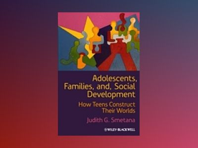 Adolescents, Families, and Social Development: How Teens Construct Their Wo av Judith G. Smetana