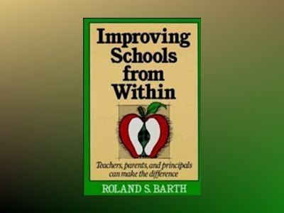 Improving Schools from Within: Teachers, Parents, and Principals Can Make t av Roland S. Barth