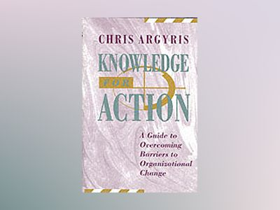 Knowledge for Action: A Guide to Overcoming Barriers to Organizational Chan av Chris Argyris