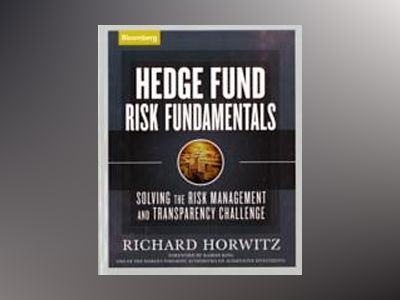 Hedge Fund Risk Fundamentals: Solving the Risk Management and Transparency av Richard Horwitz