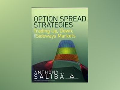 Option Spread Strategies: Trading Up, Down, and Sideways Markets av Anthony J. Saliba