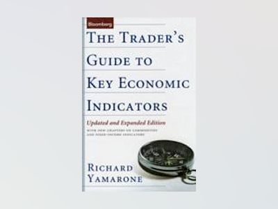 The Trader's Guide to Key Economic Indicators: With New Chapters on Commodi av Richard Yamarone