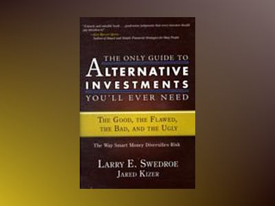 The Only Guide to Alternative Investments You'll Ever Need: The Good, the F av Larry E. Swedroe