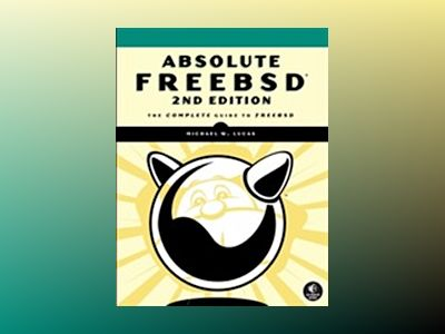 Absolute FreeBSD, 2nd Edition: The Complete Guide to FreeBSD av Michael W. Lucas