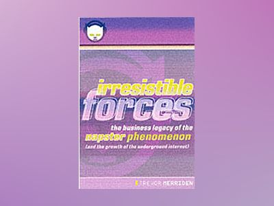 Irresistible Forces: The Business Legacy of Napster and the Growth of the U av Trevor Merriden