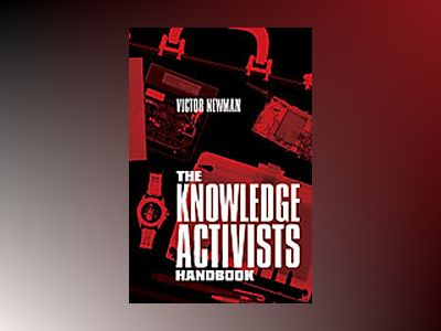 The Knowledge Activist's Handbook: Adventures from the Knowledge Trenches av Victor Newman