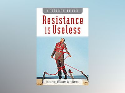 Resistance is Useless: The Art of Business Persuasion av Geoffrey Burch