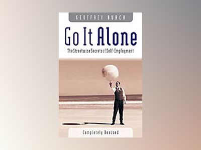 Go It Alone: The Streetwise Secrets of Self Employment av Geoffrey Burch