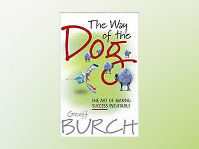 The Way of the Dog: The Art of Making Success Inevitable av Geoffrey Burch