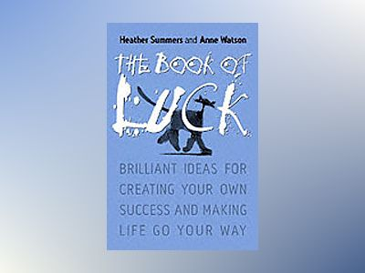 The Book of Luck: Brilliant Ideas for Creating Your Own Success and Making av Heather Summers