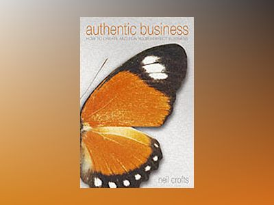 Authentic Business: How to create and run your perfect business av Neil Crofts