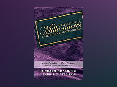 What Self-Made Millionaires Really Think, Know and Do: A Straight-Talking G av Barrie O. Pettman