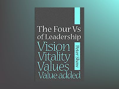 The Four Vs of Leadership: Vision, Values, Value-added and Vitality av Peter Shaw