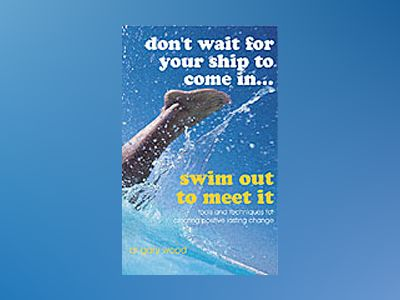 Don't Wait For Your Ship to Come In...Swim Out to Meet It: Tools and techni av Gary Wood