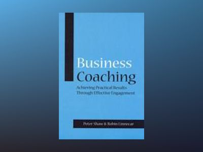 Business Coaching: Achieving Practical Results Through Effective Engagement av Peter Shaw