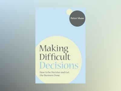 Making Difficult Decisions: How to be decisive and get the business done av Peter Shaw