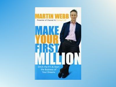 Make Your First Million: Ditch the 9-5 and Start the Business of Your Dream av Martin Webb