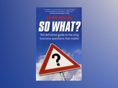 So What?: The Definitive Guide to the Only Business Questions that Matter av Kevin Duncan
