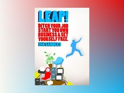 Leap!: Ditch Your Job, Start Your Own Business Set Yourself Free av Ian Sanders