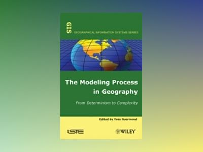 The Modeling Process in Geography av Yves Guermond