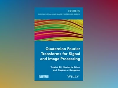 Quaternion Fourier Transforms for Signal and Image Processing av Todd A. Ell
