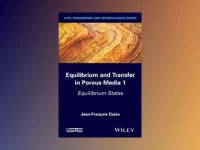 Equilibrium and Transfer in Porous Media 1: Equilibrium States av Jean-Fran×ois Daûan