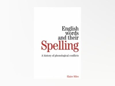 English Words and their Spelling: A History of Phonological Conflicts av Elaine Miles