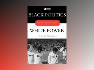 Black Politics/White Power: Civil Rights, Black Power, and the Black Panthe av Yohuru Williams