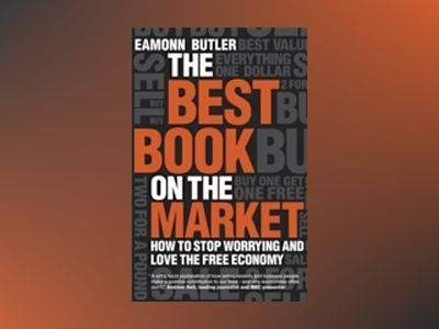 The Best Book on the Market: How to stop worrying and love the free economy av Eamonn Butler